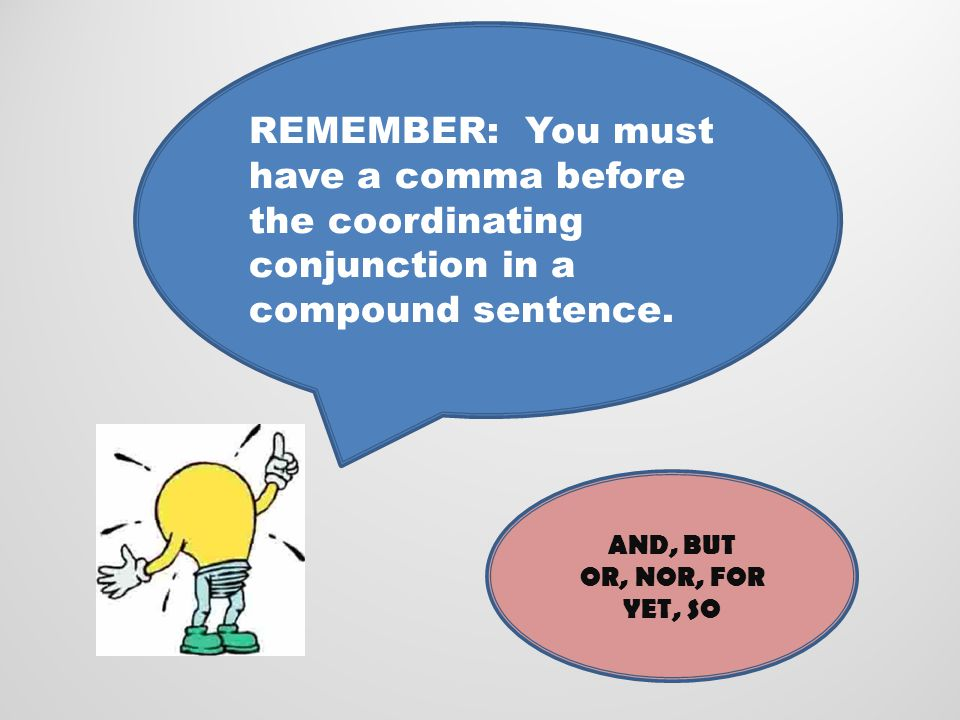 REMEMBER: You must have a comma before the coordinating conjunction in a compound sentence.