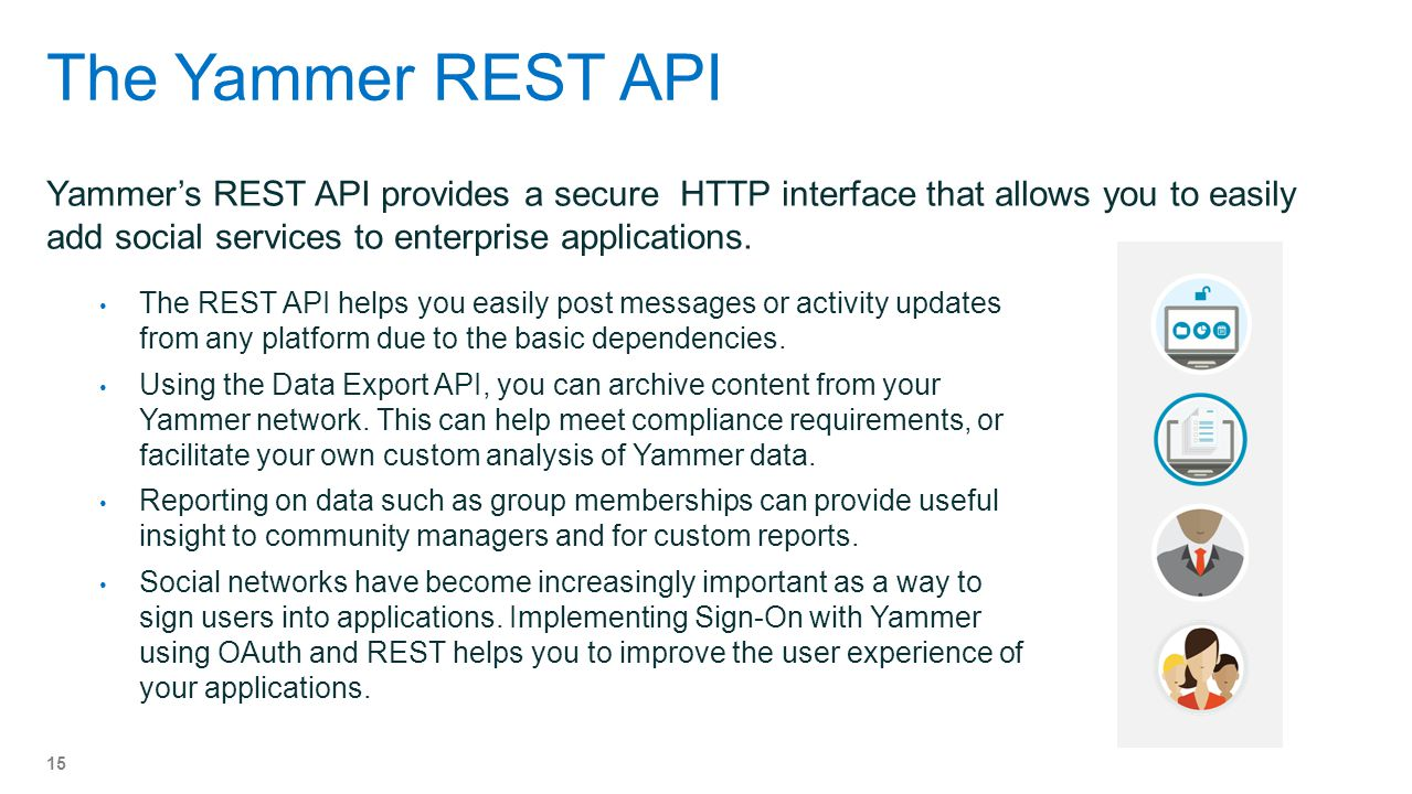 The Yammer REST API Yammer's REST API provides a secure HTTP interface that allows you to easily add social services to enterprise applications.
