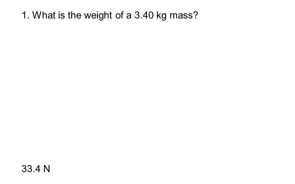 1. What is the weight of a 3.40 kg mass