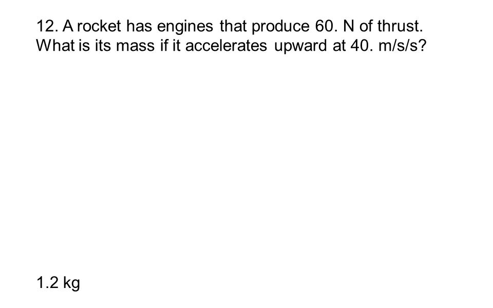 12. A rocket has engines that produce 60. N of thrust