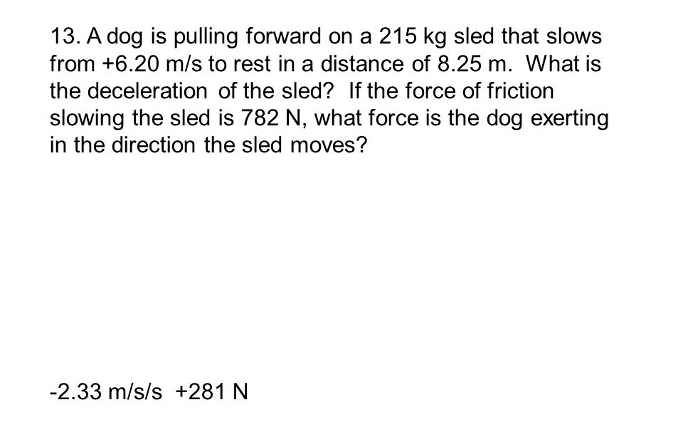 13. A dog is pulling forward on a 215 kg sled that slows from +6