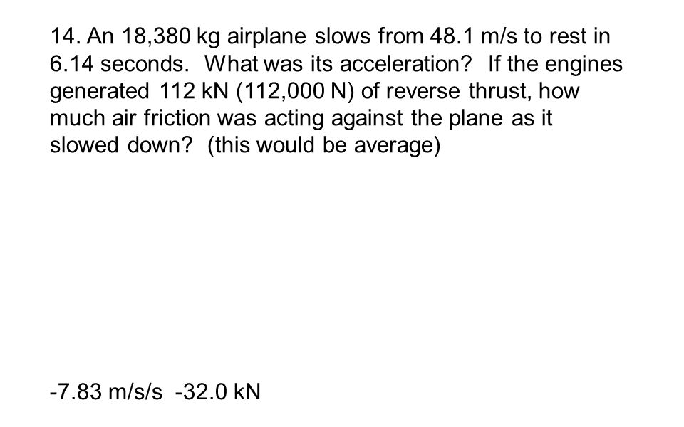 14. An 18,380 kg airplane slows from 48.1 m/s to rest in 6.14 seconds. What was its acceleration If the engines generated 112 kN (112,000 N) of reverse thrust, how much air friction was acting against the plane as it slowed down (this would be average)
