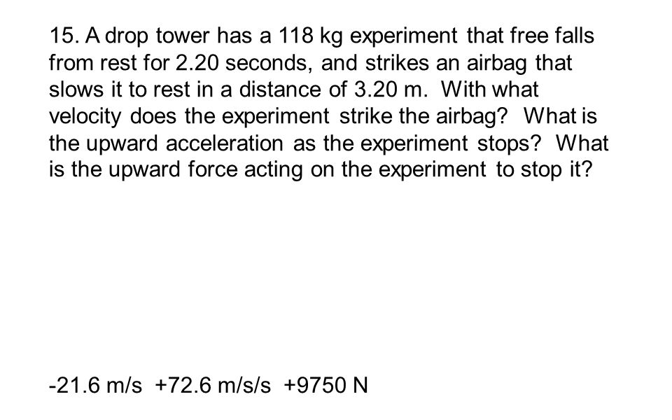 15. A drop tower has a 118 kg experiment that free falls from rest for 2.20 seconds, and strikes an airbag that slows it to rest in a distance of 3.20 m. With what velocity does the experiment strike the airbag What is the upward acceleration as the experiment stops What is the upward force acting on the experiment to stop it