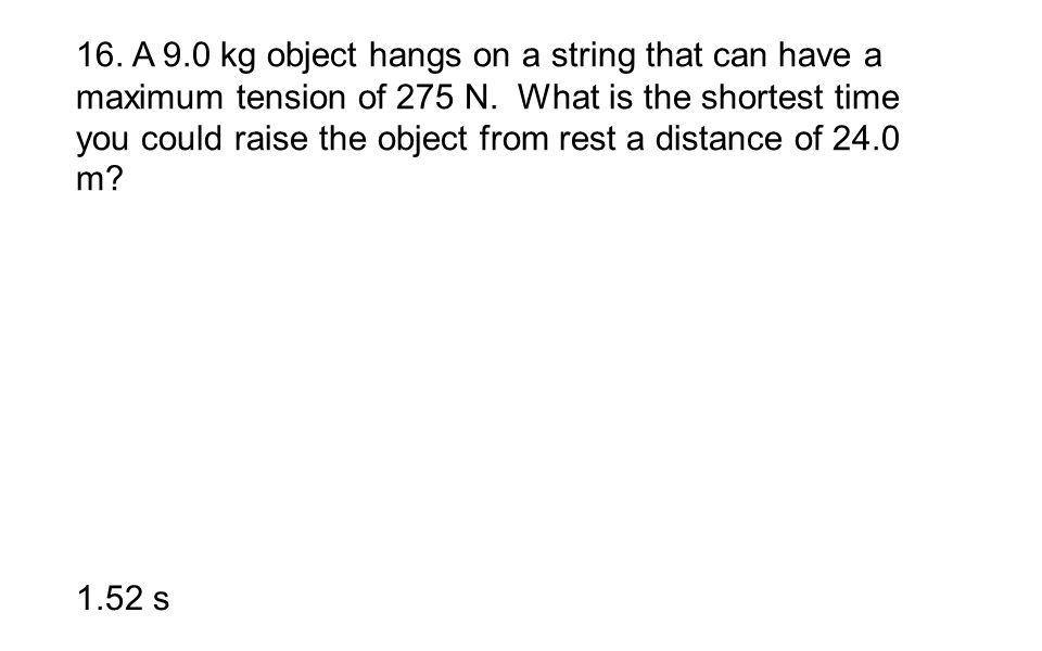 16. A 9.0 kg object hangs on a string that can have a maximum tension of 275 N. What is the shortest time you could raise the object from rest a distance of 24.0 m