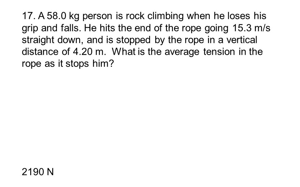 17. A 58.0 kg person is rock climbing when he loses his grip and falls. He hits the end of the rope going 15.3 m/s straight down, and is stopped by the rope in a vertical distance of 4.20 m. What is the average tension in the rope as it stops him