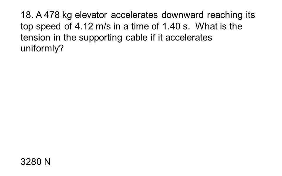 18. A 478 kg elevator accelerates downward reaching its top speed of 4