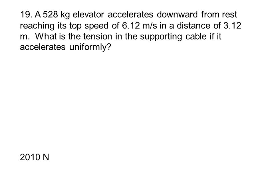 19. A 528 kg elevator accelerates downward from rest reaching its top speed of 6.12 m/s in a distance of 3.12 m. What is the tension in the supporting cable if it accelerates uniformly