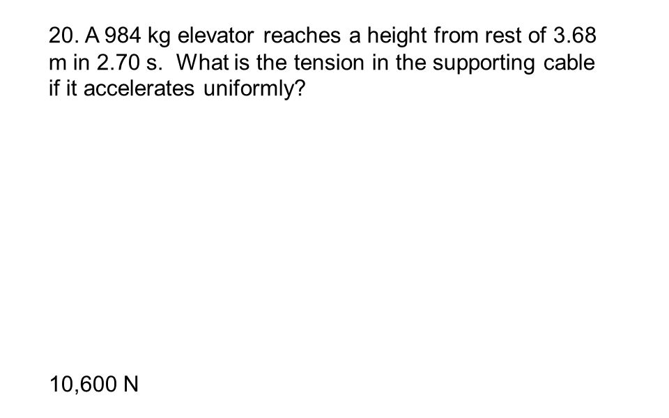 20. A 984 kg elevator reaches a height from rest of 3. 68 m in 2. 70 s