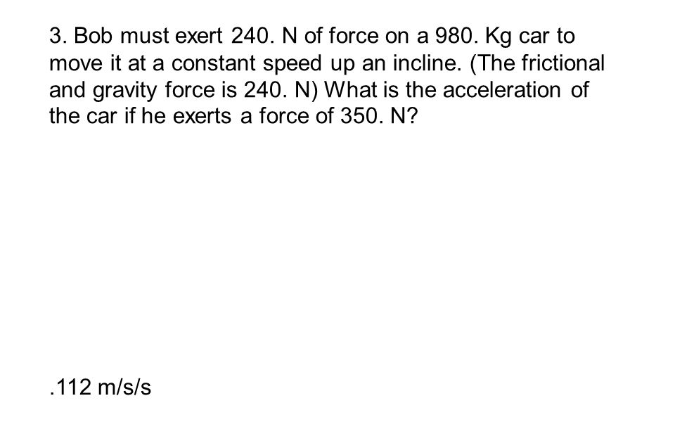 3. Bob must exert 240. N of force on a 980