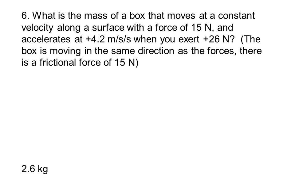 6. What is the mass of a box that moves at a constant velocity along a surface with a force of 15 N, and accelerates at +4.2 m/s/s when you exert +26 N (The box is moving in the same direction as the forces, there is a frictional force of 15 N)