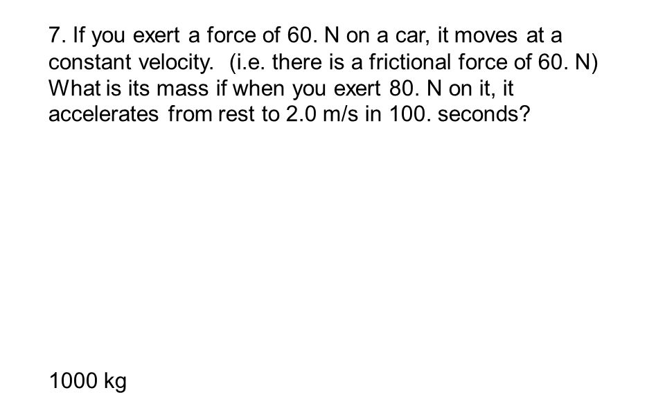 7. If you exert a force of 60. N on a car, it moves at a constant velocity. (i.e. there is a frictional force of 60. N) What is its mass if when you exert 80. N on it, it accelerates from rest to 2.0 m/s in 100. seconds