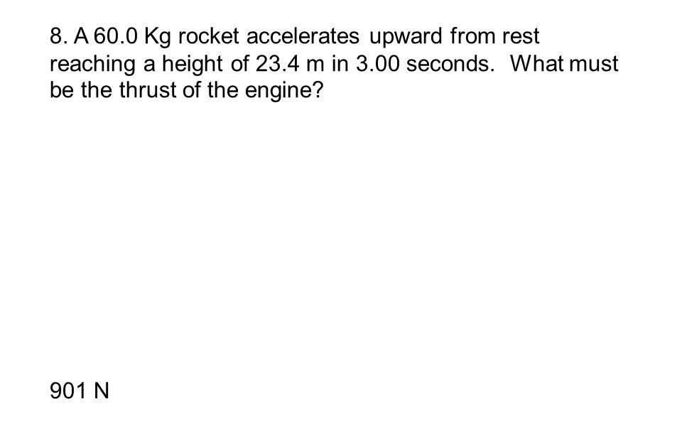 8. A 60.0 Kg rocket accelerates upward from rest reaching a height of 23.4 m in 3.00 seconds. What must be the thrust of the engine