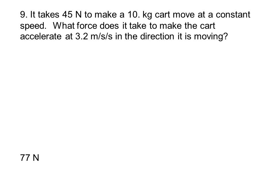 9. It takes 45 N to make a 10. kg cart move at a constant speed