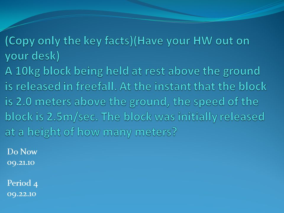 (Copy only the key facts)(Have your HW out on your desk) A 10kg block being held at rest above the ground is released in freefall. At the instant that the block is 2.0 meters above the ground, the speed of the block is 2.5m/sec. The block was initially released at a height of how many meters