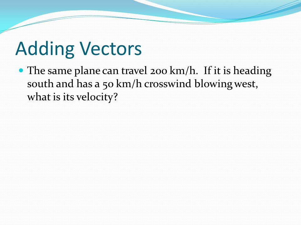Adding Vectors The same plane can travel 200 km/h.
