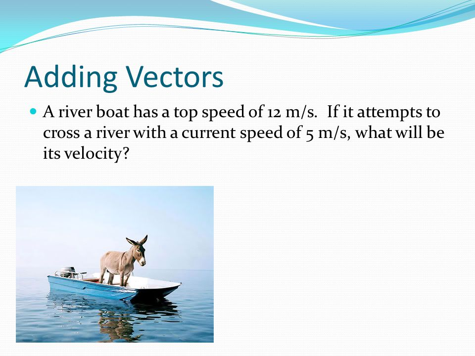 Adding Vectors A river boat has a top speed of 12 m/s.