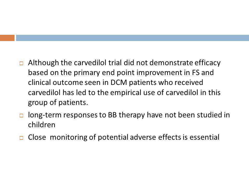 Although the carvedilol trial did not demonstrate efficacy based on the primary end point improvement in FS and clinical outcome seen in DCM patients who received carvedilol has led to the empirical use of carvedilol in this group of patients.