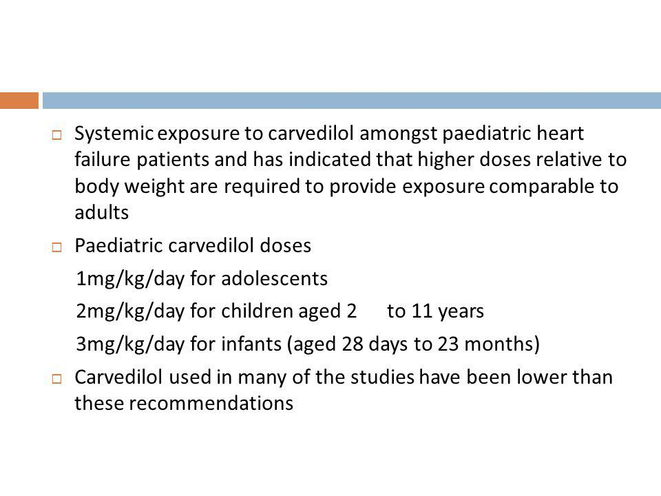 Systemic exposure to carvedilol amongst paediatric heart failure patients and has indicated that higher doses relative to body weight are required to provide exposure comparable to adults