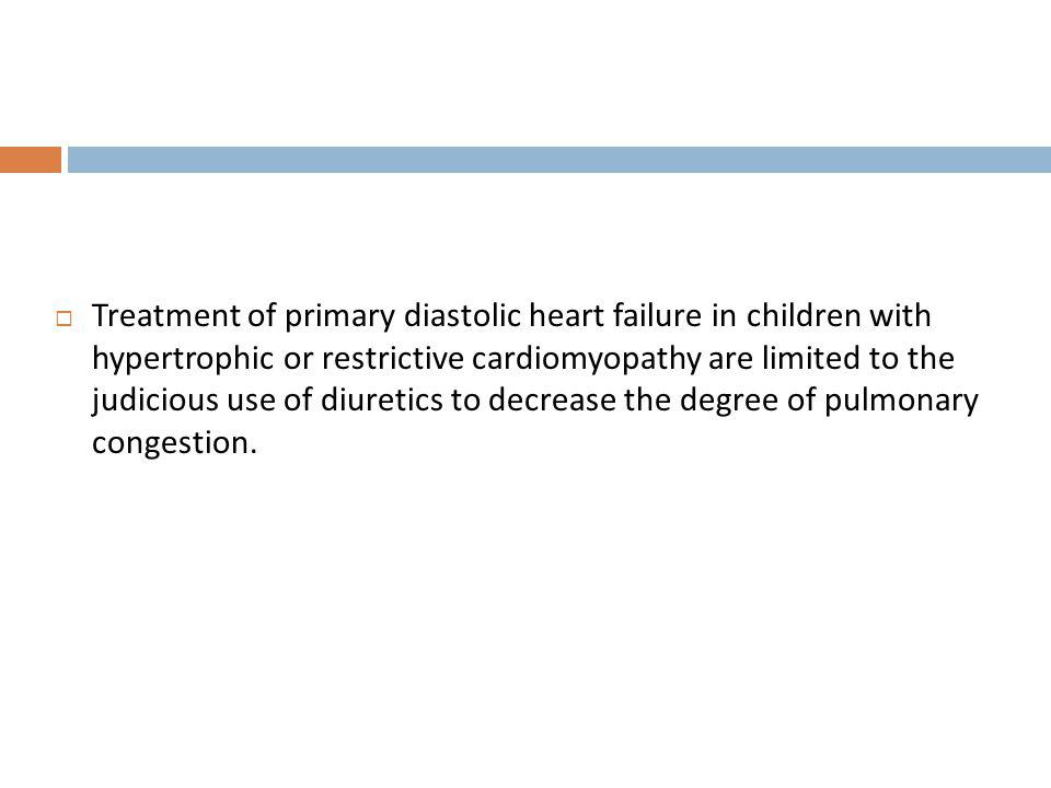 Treatment of primary diastolic heart failure in children with hypertrophic or restrictive cardiomyopathy are limited to the judicious use of diuretics to decrease the degree of pulmonary congestion.