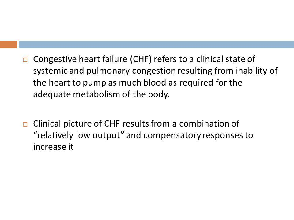 Congestive heart failure (CHF) refers to a clinical state of systemic and pulmonary congestion resulting from inability of the heart to pump as much blood as required for the adequate metabolism of the body.