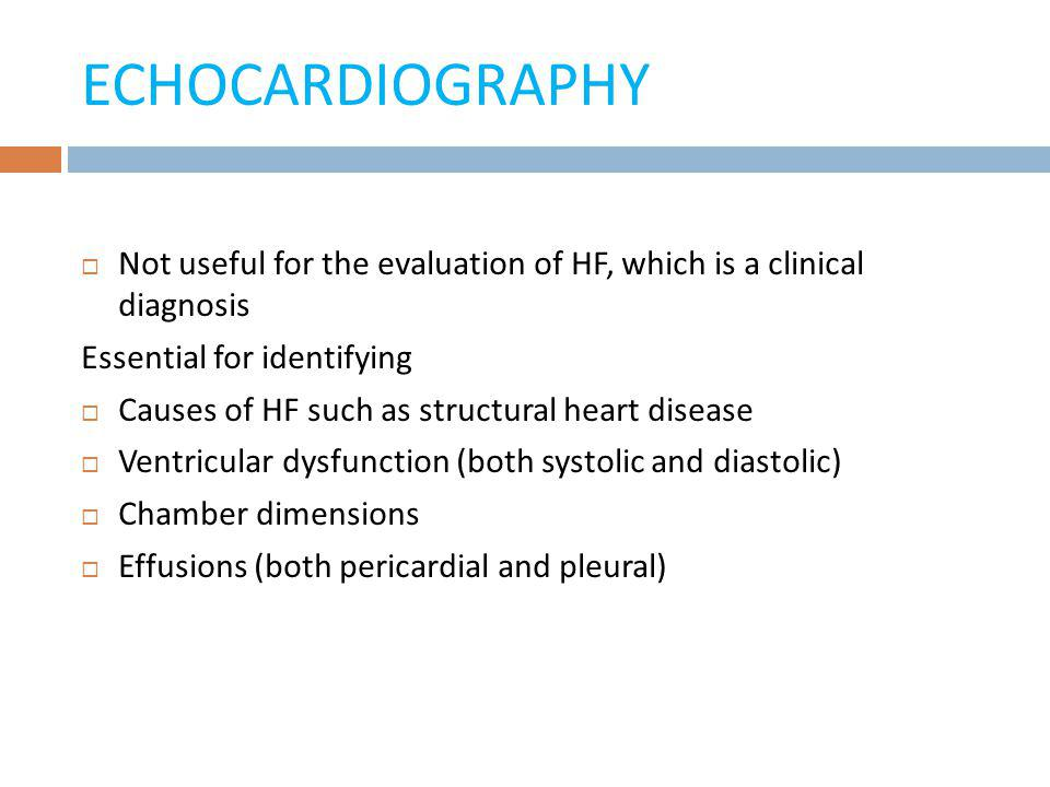 ECHOCARDIOGRAPHY Not useful for the evaluation of HF, which is a clinical diagnosis. Essential for identifying.