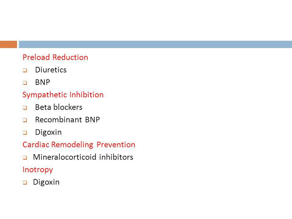 Preload Reduction Diuretics. BNP. Sympathetic Inhibition. Beta blockers. Recombinant BNP. Digoxin.