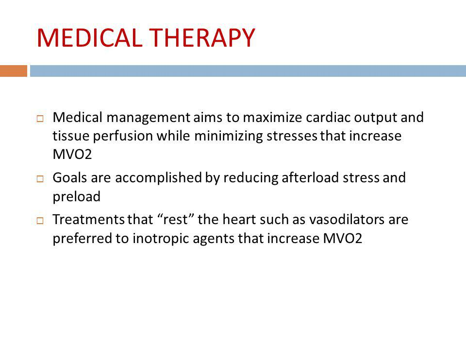MEDICAL THERAPY Medical management aims to maximize cardiac output and tissue perfusion while minimizing stresses that increase MVO2.