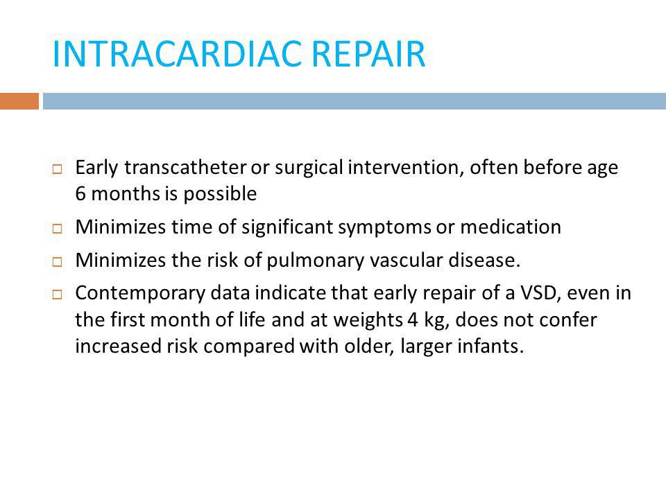 INTRACARDIAC REPAIR Early transcatheter or surgical intervention, often before age 6 months is possible.