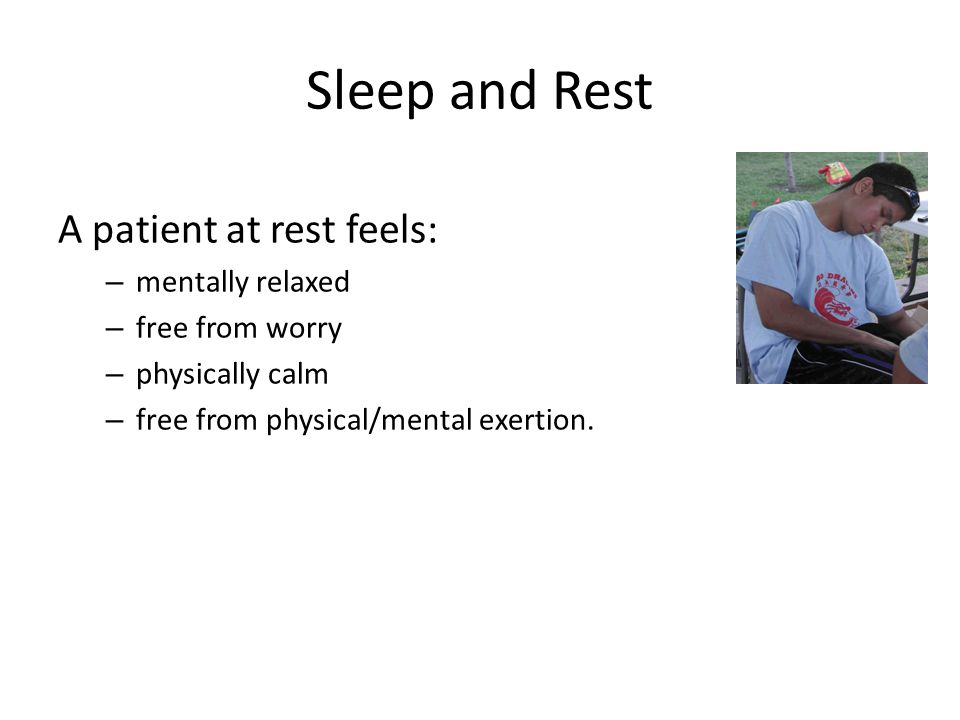 Sleep and Rest A patient at rest feels: mentally relaxed