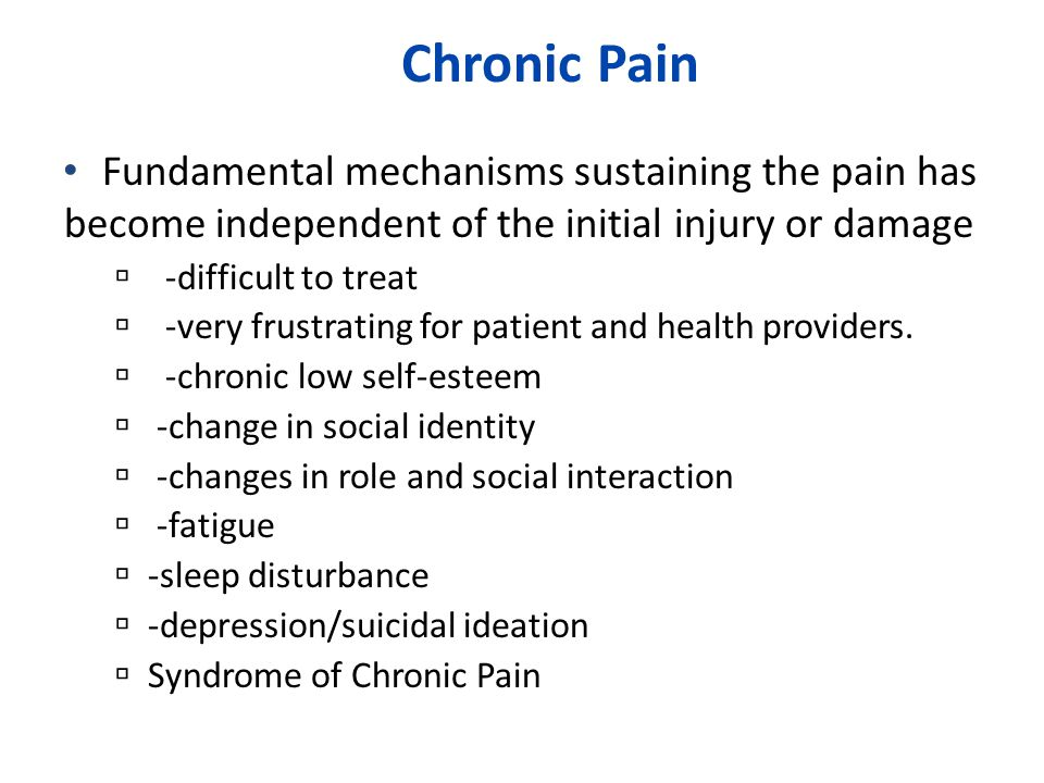 Chronic Pain Fundamental mechanisms sustaining the pain has become independent of the initial injury or damage.