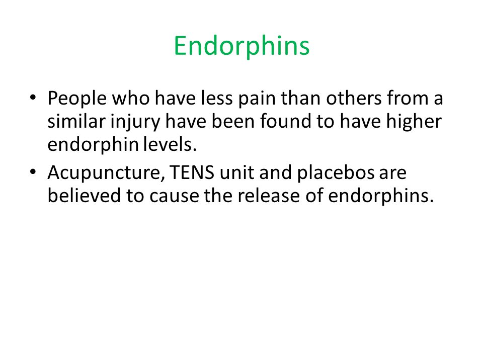 Endorphins People who have less pain than others from a similar injury have been found to have higher endorphin levels.