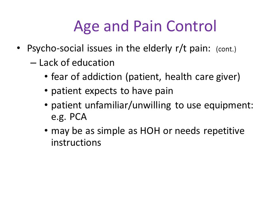 Age and Pain Control Psycho-social issues in the elderly r/t pain: (cont.) Lack of education. fear of addiction (patient, health care giver)
