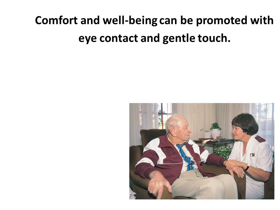 Comfort and well-being can be promoted with eye contact and gentle touch.