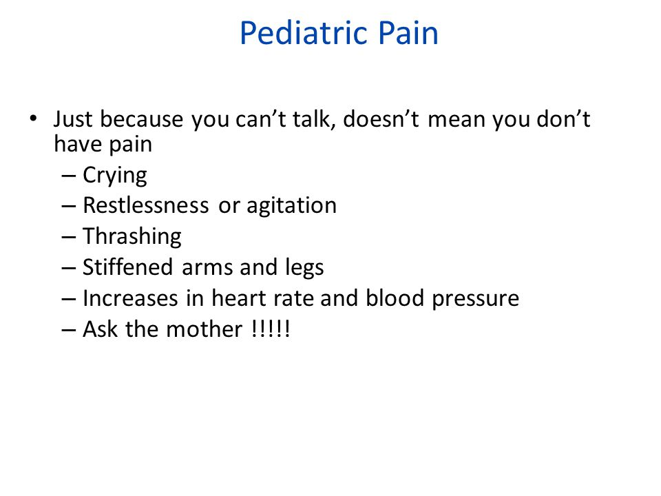 Pediatric Pain Just because you can't talk, doesn't mean you don't have pain. Crying. Restlessness or agitation.