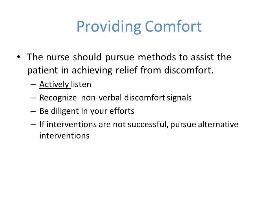 Providing Comfort The nurse should pursue methods to assist the patient in achieving relief from discomfort.