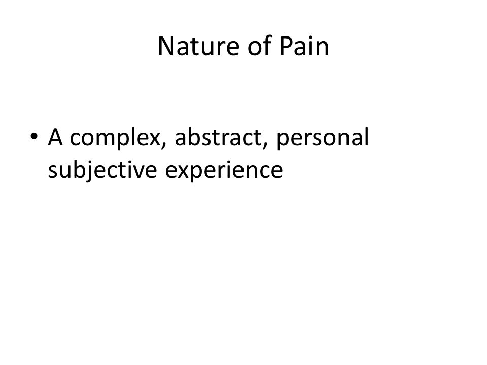 Nature of Pain A complex, abstract, personal subjective experience