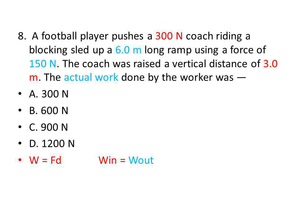 8. A football player pushes a 300 N coach riding a blocking sled up a 6.0 m long ramp using a force of 150 N. The coach was raised a vertical distance of 3.0 m. The actual work done by the worker was —