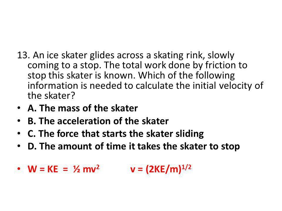 13. An ice skater glides across a skating rink, slowly coming to a stop. The total work done by friction to stop this skater is known. Which of the following information is needed to calculate the initial velocity of the skater
