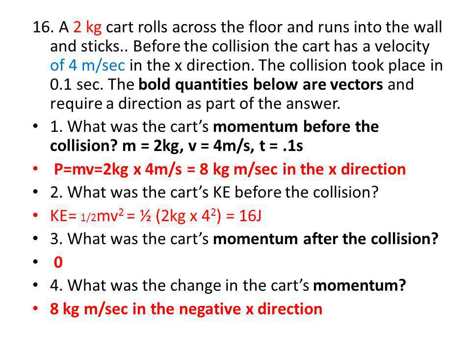 16. A 2 kg cart rolls across the floor and runs into the wall and sticks.. Before the collision the cart has a velocity of 4 m/sec in the x direction. The collision took place in 0.1 sec. The bold quantities below are vectors and require a direction as part of the answer.