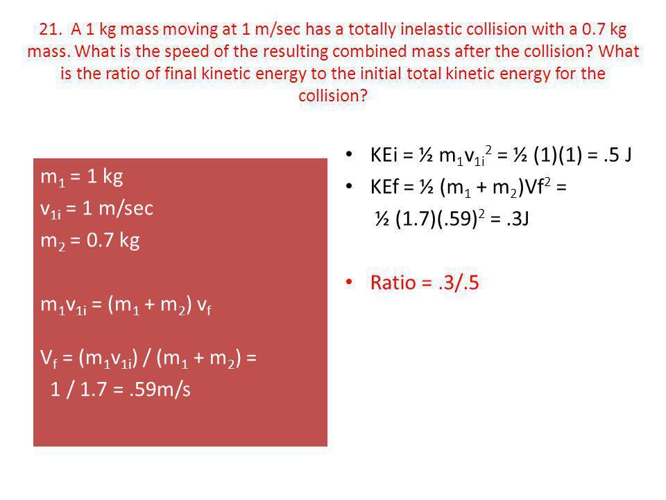 KEi = ½ m1v1i2 = ½ (1)(1) = .5 J KEf = ½ (m1 + m2)Vf2 =