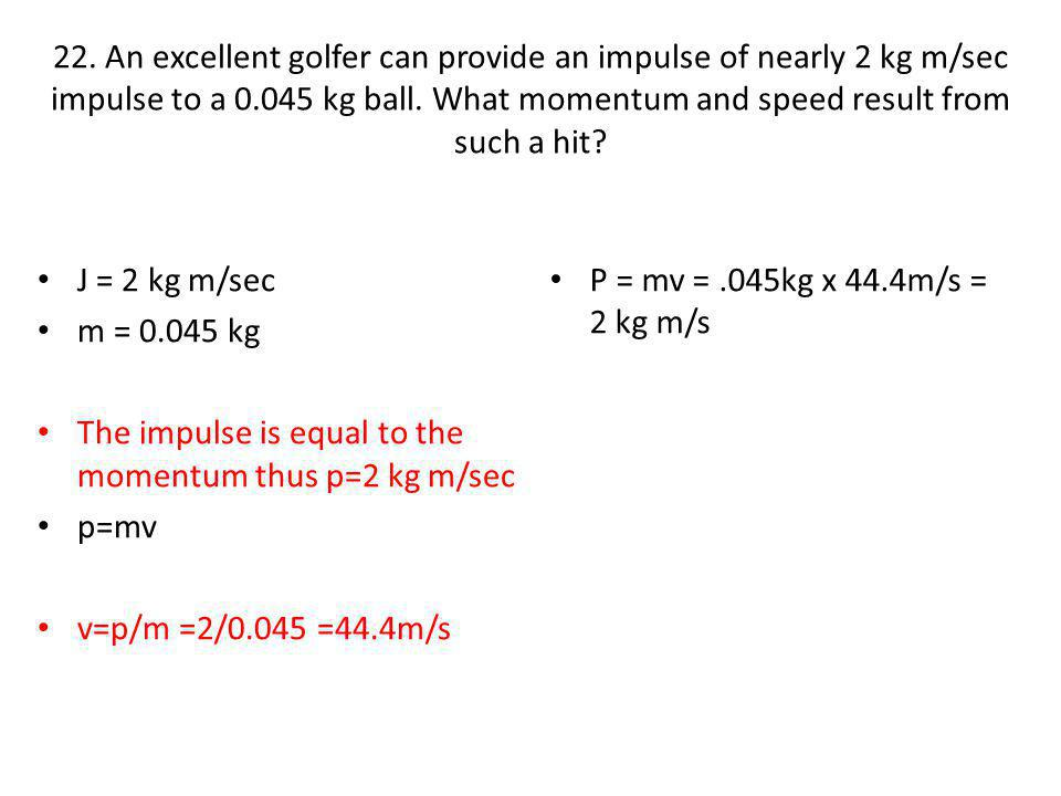 22. An excellent golfer can provide an impulse of nearly 2 kg m/sec impulse to a 0.045 kg ball. What momentum and speed result from such a hit