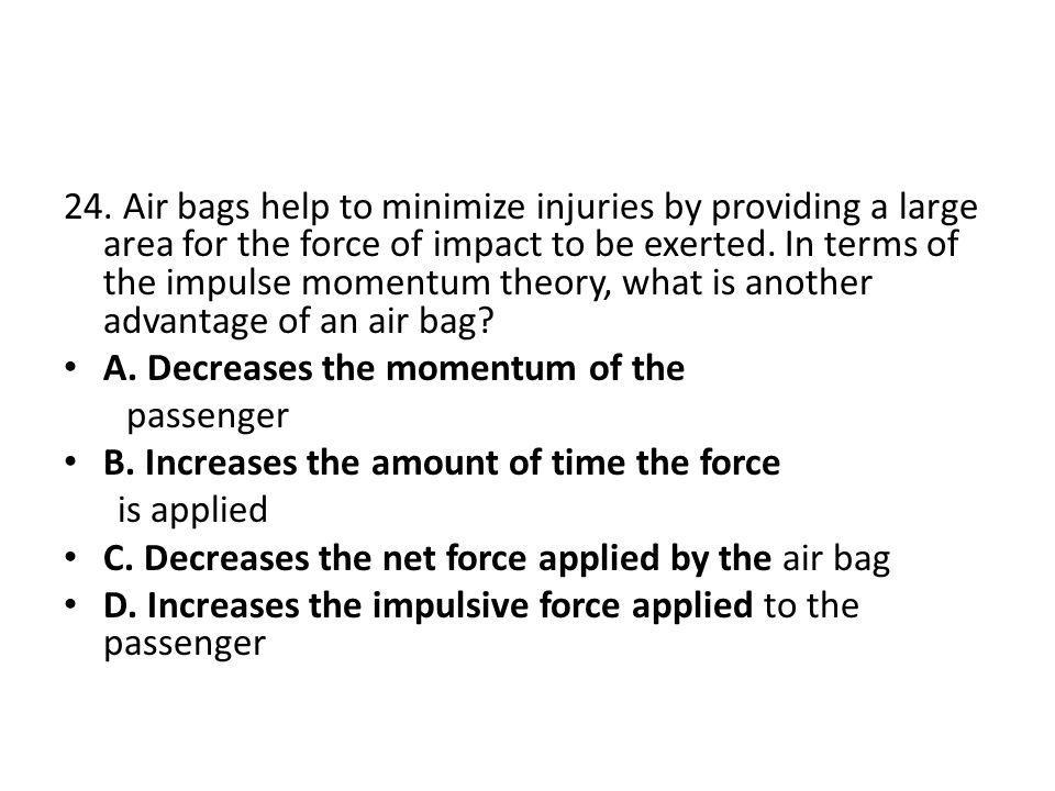24. Air bags help to minimize injuries by providing a large area for the force of impact to be exerted. In terms of the impulse momentum theory, what is another advantage of an air bag
