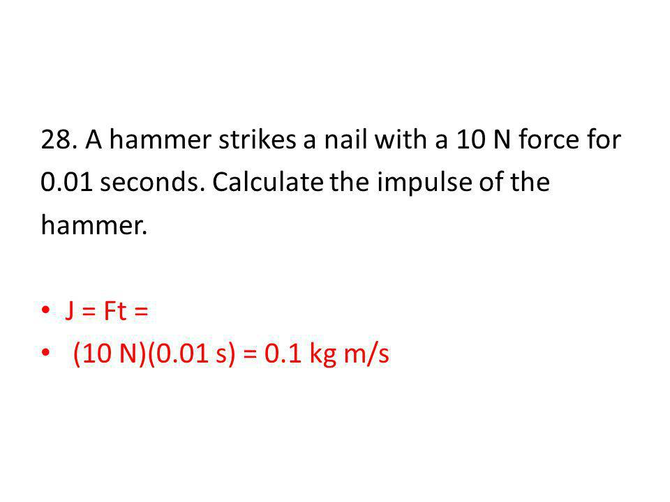 28. A hammer strikes a nail with a 10 N force for