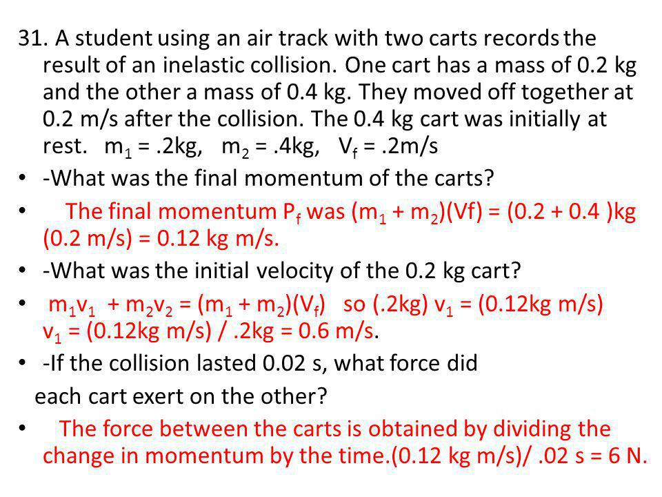 31. A student using an air track with two carts records the result of an inelastic collision. One cart has a mass of 0.2 kg and the other a mass of 0.4 kg. They moved off together at 0.2 m/s after the collision. The 0.4 kg cart was initially at rest. m1 = .2kg, m2 = .4kg, Vf = .2m/s