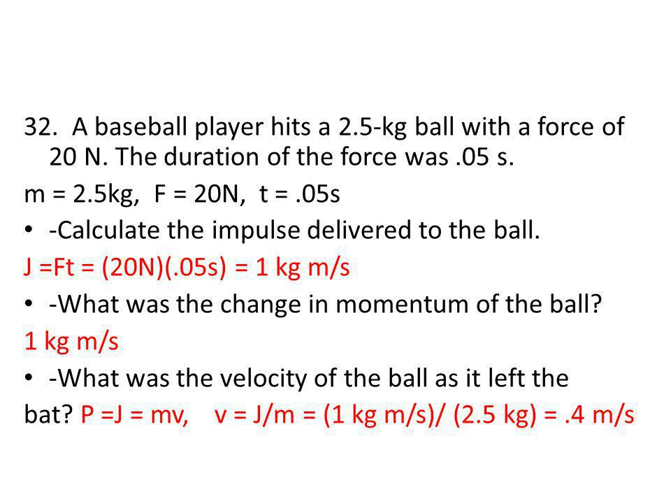 32. A baseball player hits a 2. 5-kg ball with a force of 20 N