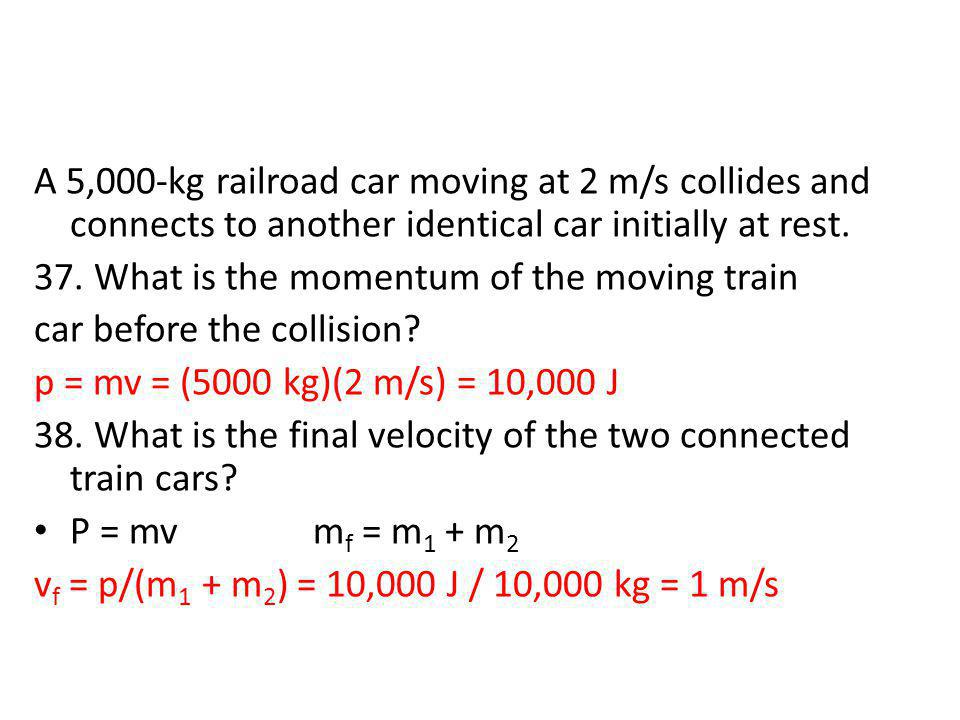 A 5,000-kg railroad car moving at 2 m/s collides and connects to another identical car initially at rest.