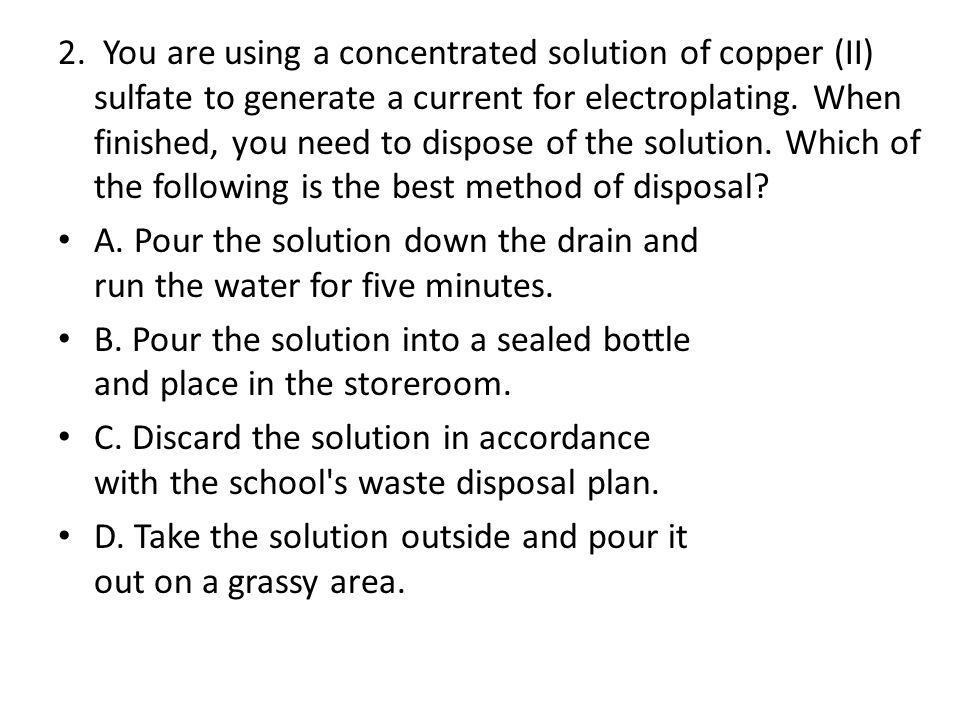 2. You are using a concentrated solution of copper (II) sulfate to generate a current for electroplating. When finished, you need to dispose of the solution. Which of the following is the best method of disposal