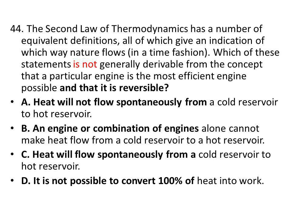 44. The Second Law of Thermodynamics has a number of equivalent definitions, all of which give an indication of which way nature flows (in a time fashion). Which of these statements is not generally derivable from the concept that a particular engine is the most efficient engine possible and that it is reversible