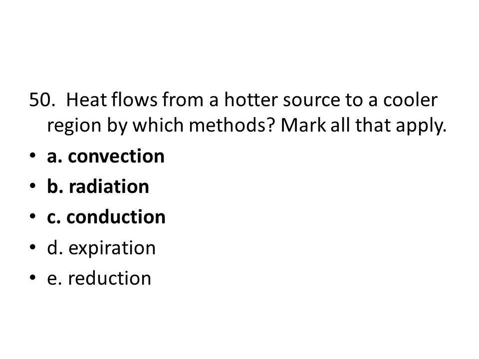 50. Heat flows from a hotter source to a cooler region by which methods Mark all that apply.