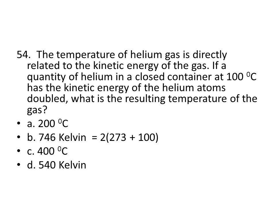 54. The temperature of helium gas is directly related to the kinetic energy of the gas. If a quantity of helium in a closed container at 100 0C has the kinetic energy of the helium atoms doubled, what is the resulting temperature of the gas